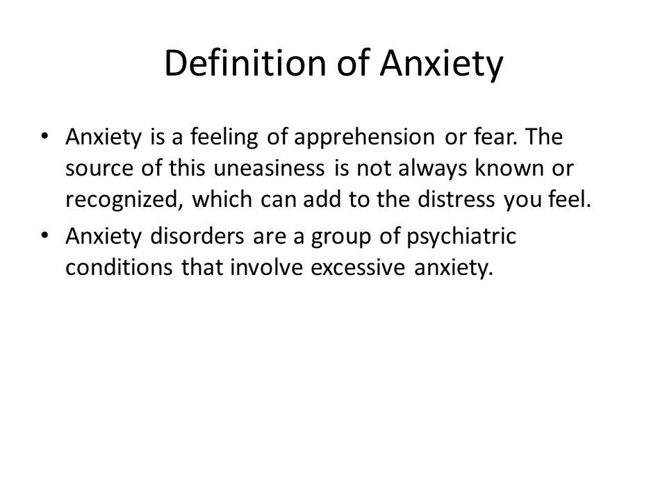 Definition of Anxiety Anxiety is a feeling of apprehension or fear. The source of this uneasiness is not always known or recognized, which can add to