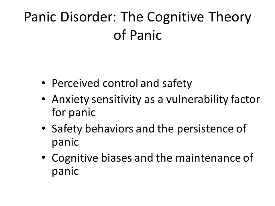 Perceived control and safety Anxiety sensitivity as a vulnerability factor for panic Safety behaviors and the persistence of panic Cognitive biases an