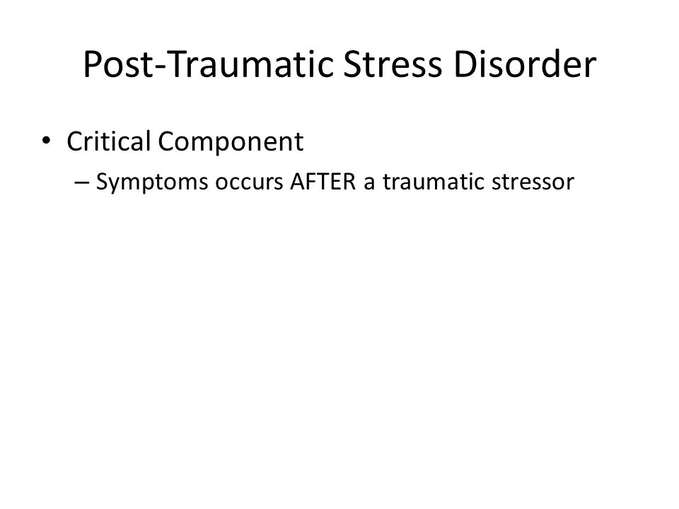 Post-Traumatic Stress Disorder Critical Component – Symptoms occurs AFTER a traumatic stressor