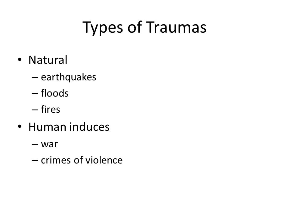 Types of Traumas Natural – earthquakes – floods – fires Human induces – war – crimes of violence
