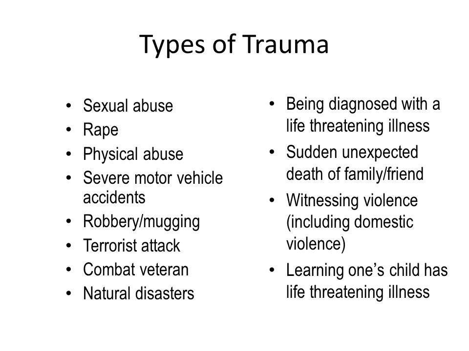 Types of Trauma Sexual abuse Rape Physical abuse Severe motor vehicle accidents Robbery/mugging Terrorist attack Combat veteran Natural disasters Bein