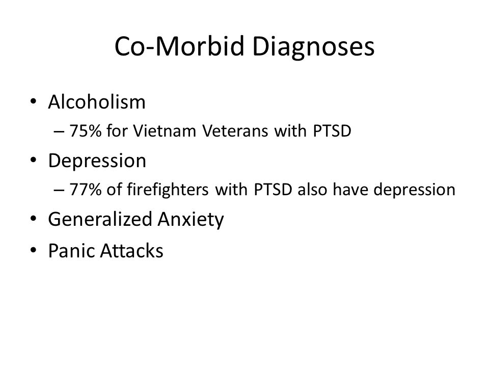 Co-Morbid Diagnoses Alcoholism – 75% for Vietnam Veterans with PTSD Depression – 77% of firefighters with PTSD also have depression Generalized Anxiet