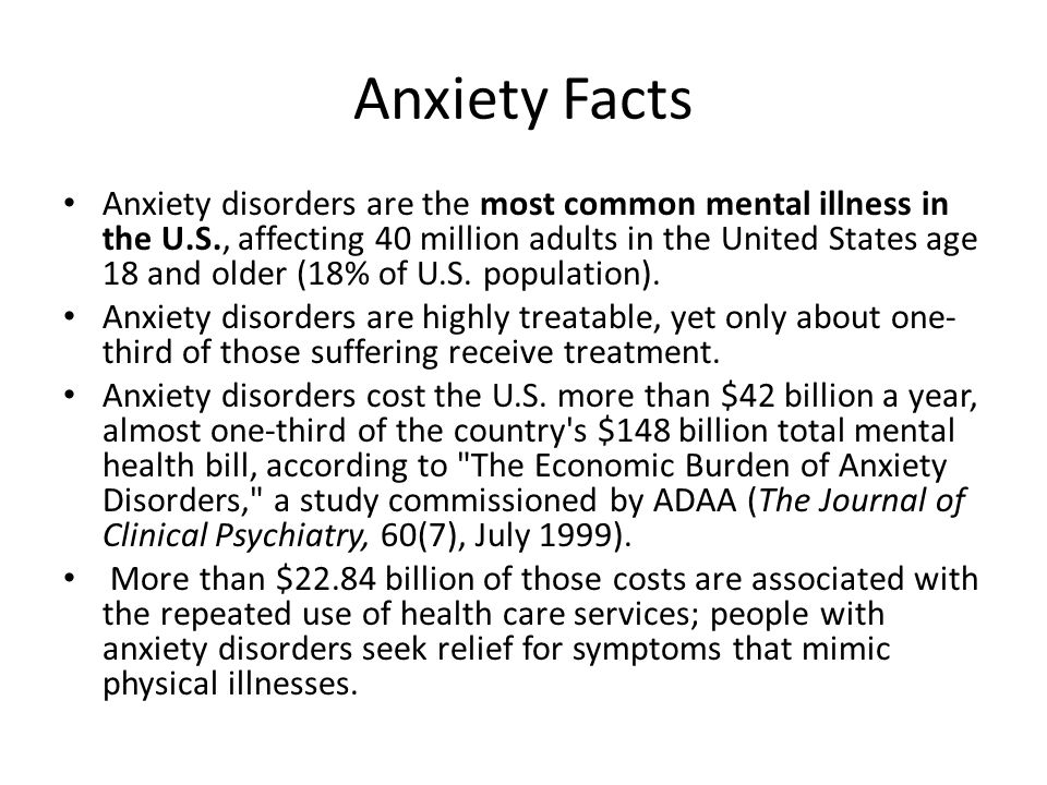 Anxiety Facts Anxiety disorders are the most common mental illness in the U.S., affecting 40 million adults in the United States age 18 and older (18%