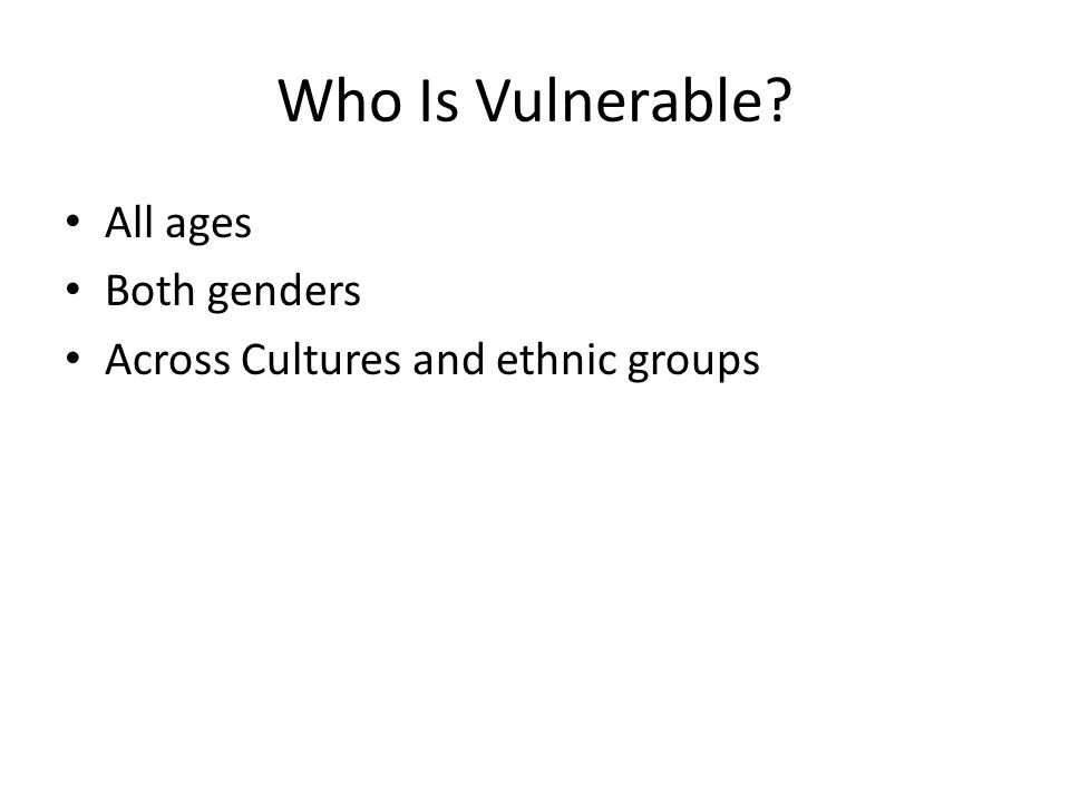 Who Is Vulnerable? All ages Both genders Across Cultures and ethnic groups