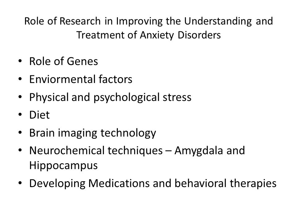 Role of Research in Improving the Understanding and Treatment of Anxiety Disorders Role of Genes Enviormental factors Physical and psychological stres