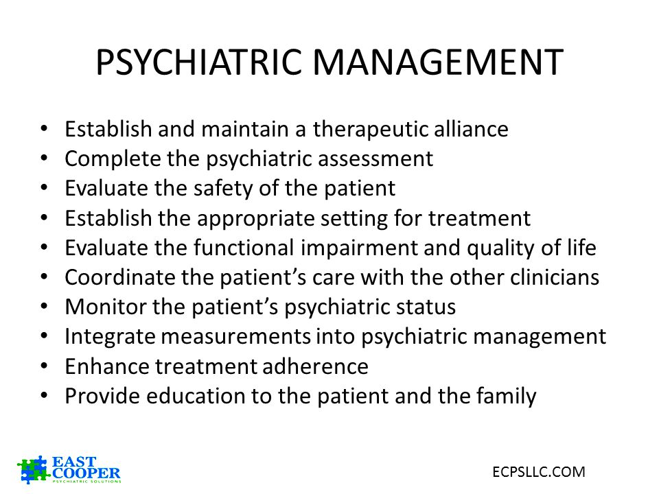 PSYCHIATRIC MANAGEMENT Establish and maintain a therapeutic alliance Complete the psychiatric assessment Evaluate the safety of the patient Establish