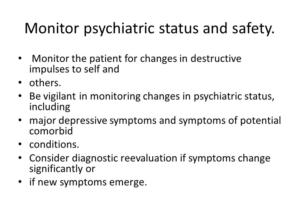 Monitor psychiatric status and safety. Monitor the patient for changes in destructive impulses to self and others. Be vigilant in monitoring changes i