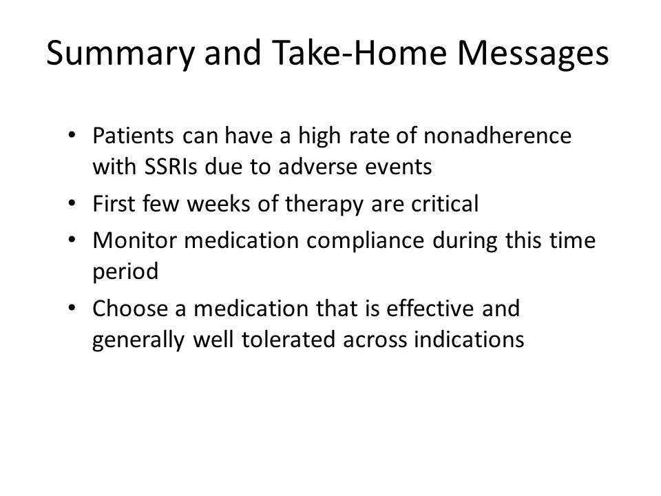 Summary and Take-Home Messages Patients can have a high rate of nonadherence with SSRIs due to adverse events First few weeks of therapy are critical