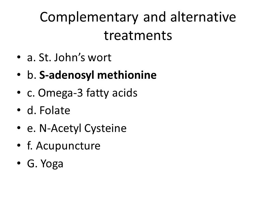 Complementary and alternative treatments a. St. John's wort b. S-adenosyl methionine c. Omega-3 fatty acids d. Folate e. N-Acetyl Cysteine f. Acupunct