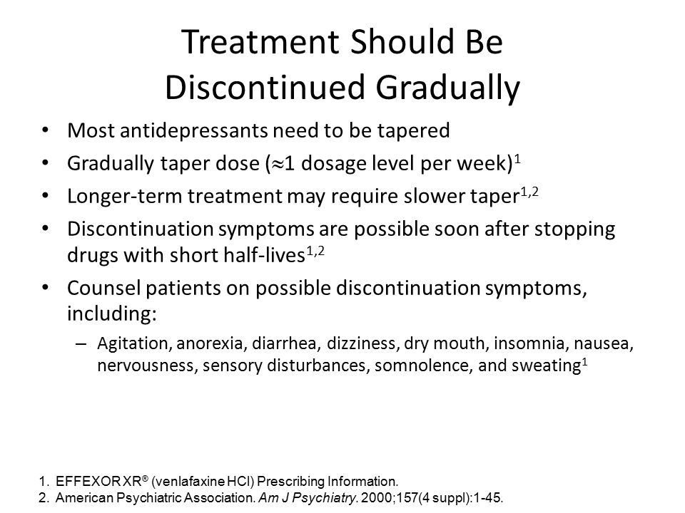 Treatment Should Be Discontinued Gradually Most antidepressants need to be tapered Gradually taper dose (  1 dosage level per week) 1 Longer-term tre