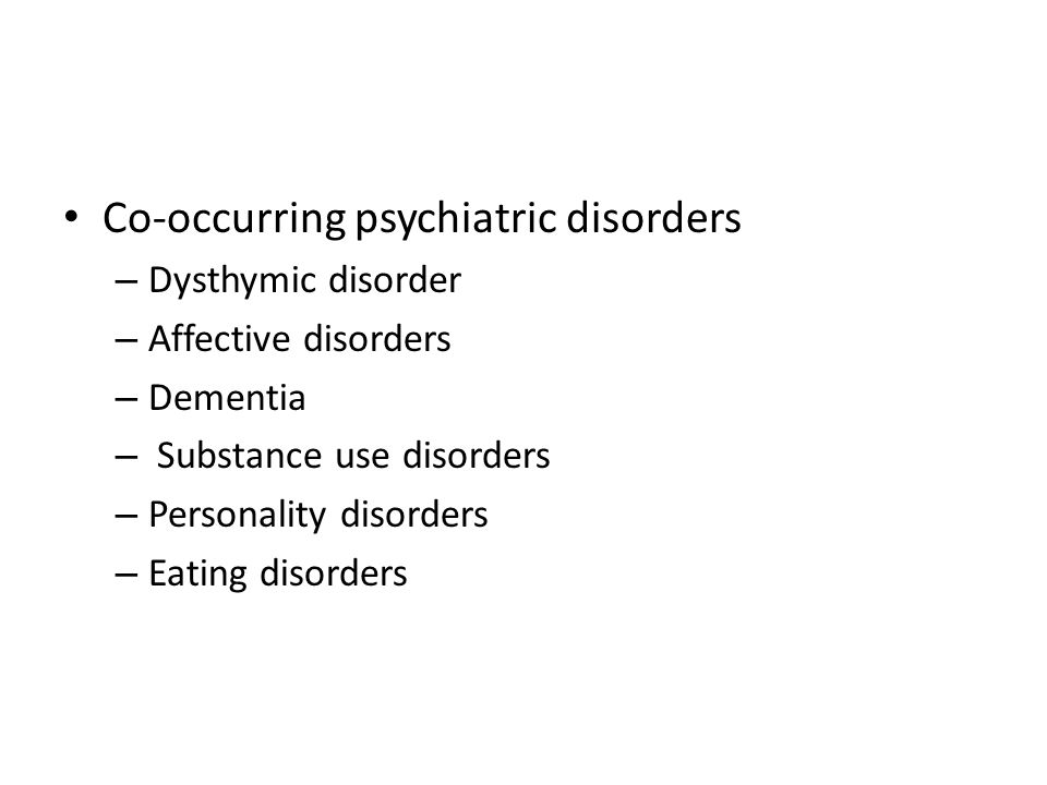 Co-occurring psychiatric disorders – Dysthymic disorder – Affective disorders – Dementia – Substance use disorders – Personality disorders – Eating di