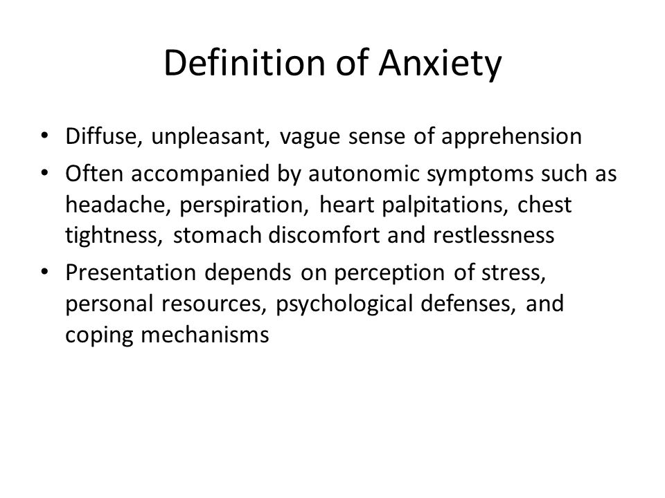 Definition of Anxiety Diffuse, unpleasant, vague sense of apprehension Often accompanied by autonomic symptoms such as headache, perspiration, heart p