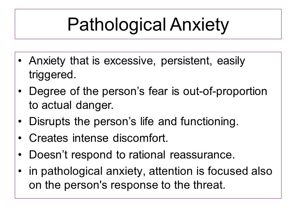 Pathological Anxiety Anxiety that is excessive, persistent, easily triggered. Degree of the person's fear is out-of-proportion to actual danger. Disru