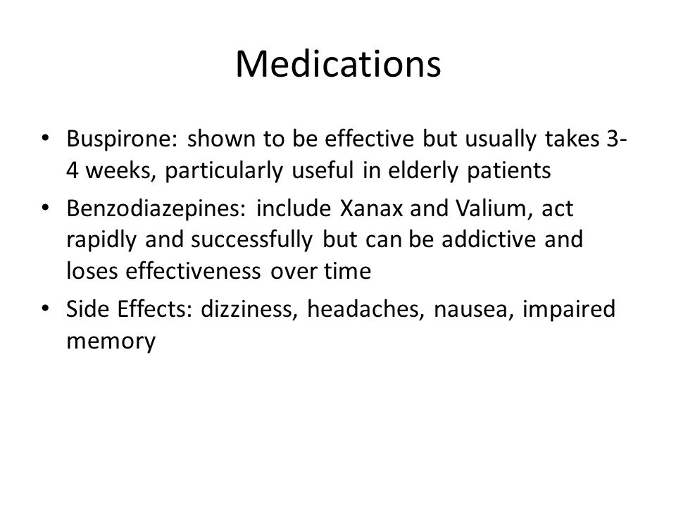Medications Buspirone: shown to be effective but usually takes 3- 4 weeks, particularly useful in elderly patients Benzodiazepines: include Xanax and