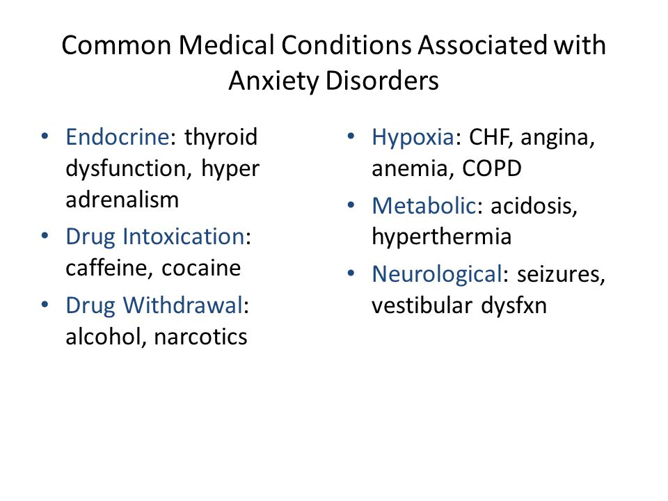 Common Medical Conditions Associated with Anxiety Disorders Endocrine: thyroid dysfunction, hyper adrenalism Drug Intoxication: caffeine, cocaine Drug