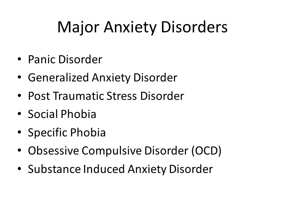 Major Anxiety Disorders Panic Disorder Generalized Anxiety Disorder Post Traumatic Stress Disorder Social Phobia Specific Phobia Obsessive Compulsive