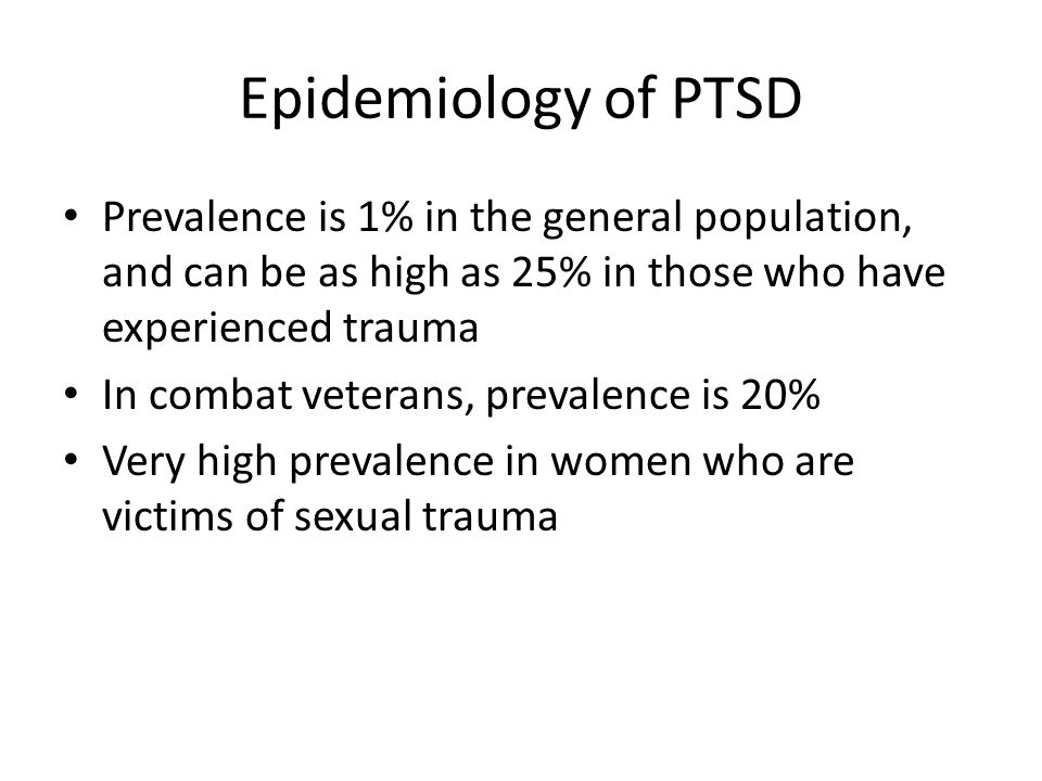 Epidemiology of PTSD Prevalence is 1% in the general population, and can be as high as 25% in those who have experienced trauma In combat veterans, pr