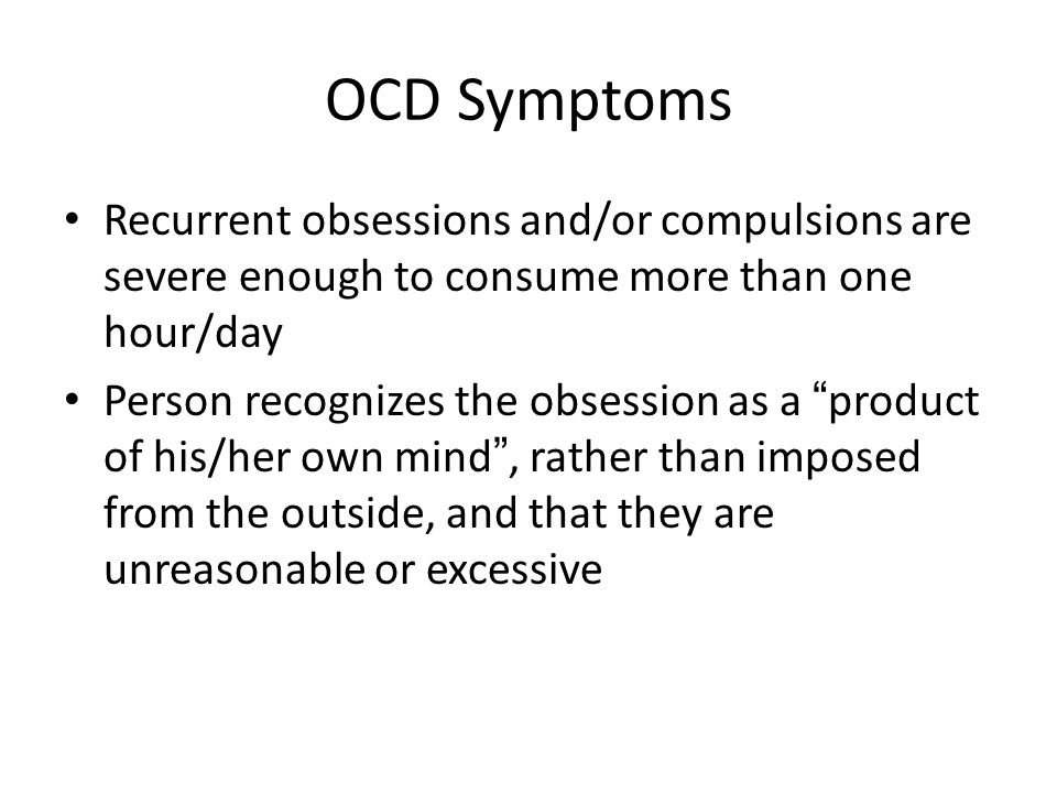 "OCD Symptoms Recurrent obsessions and/or compulsions are severe enough to consume more than one hour/day Person recognizes the obsession as a "" produc"