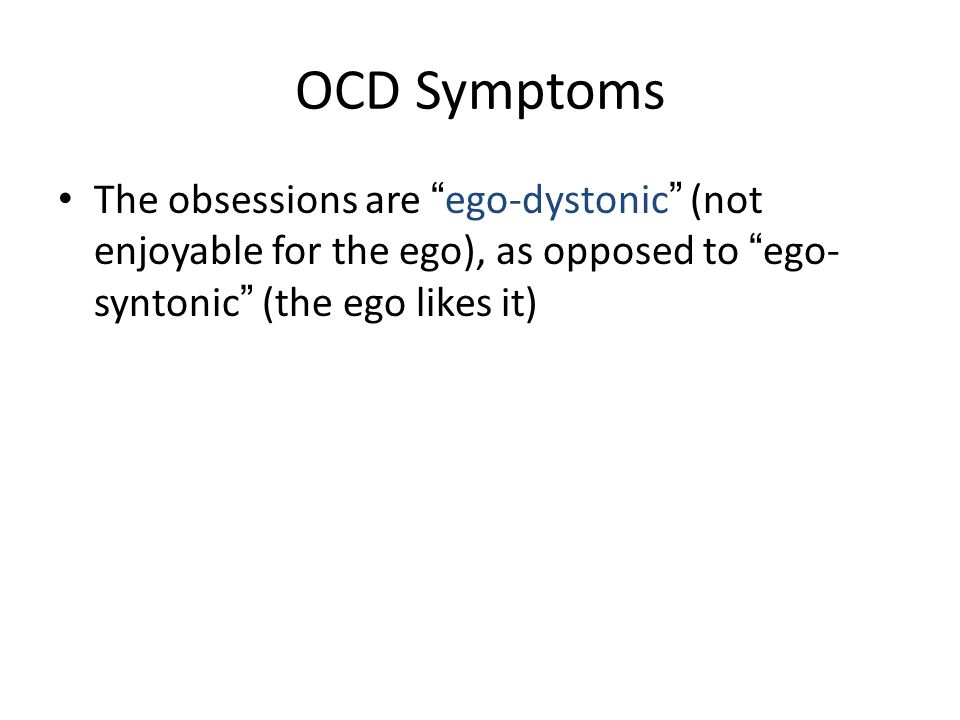 "OCD Symptoms The obsessions are "" ego-dystonic "" (not enjoyable for the ego), as opposed to "" ego- syntonic "" (the ego likes it)"