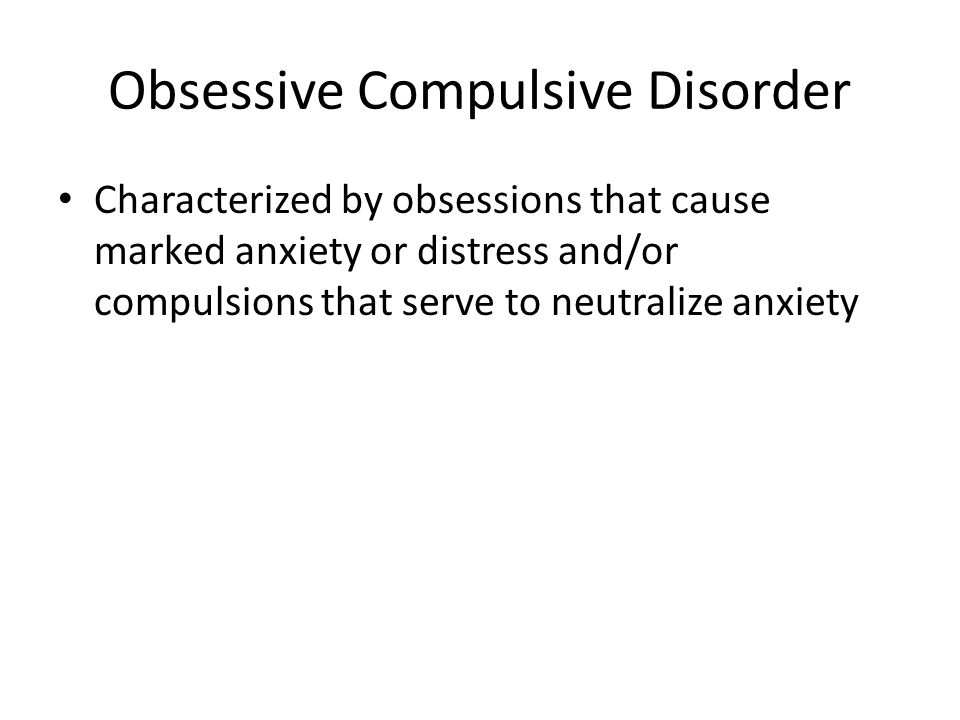 Obsessive Compulsive Disorder Characterized by obsessions that cause marked anxiety or distress and/or compulsions that serve to neutralize anxiety