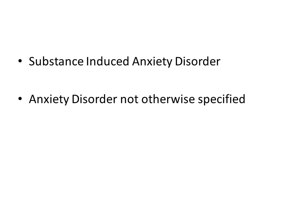 Substance Induced Anxiety Disorder Anxiety Disorder not otherwise specified
