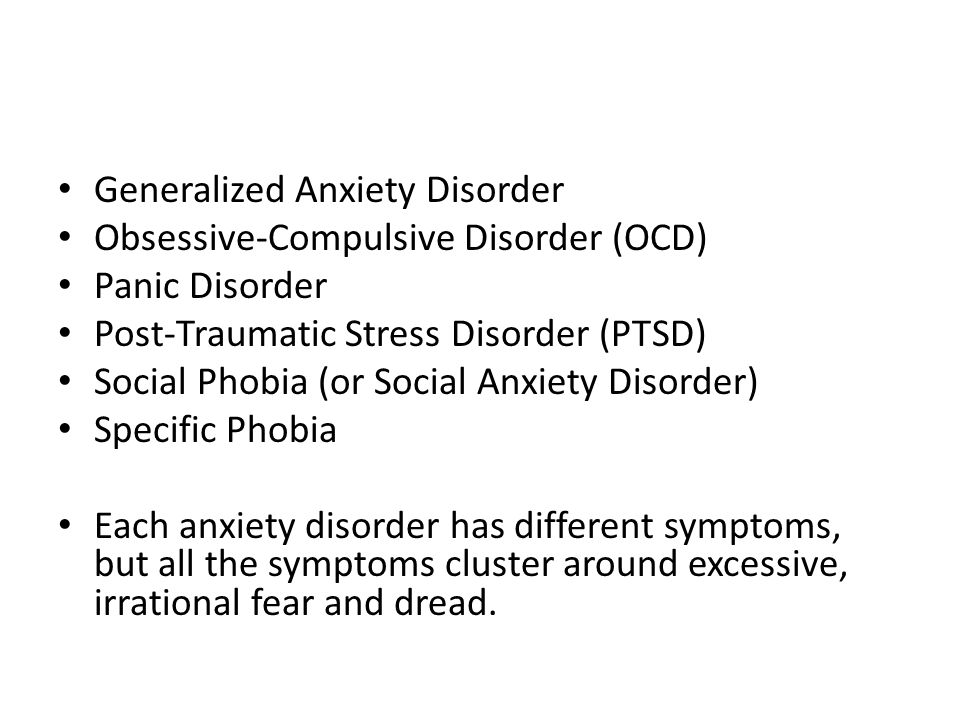 Generalized Anxiety Disorder Obsessive-Compulsive Disorder (OCD) Panic Disorder Post-Traumatic Stress Disorder (PTSD) Social Phobia (or Social Anxiety