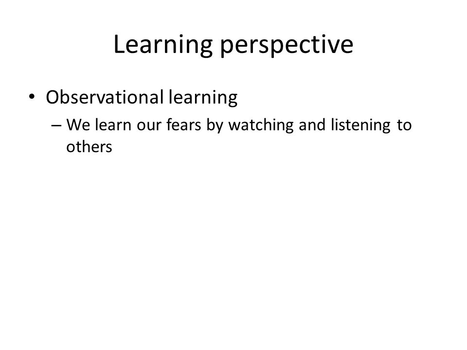 Learning perspective Observational learning – We learn our fears by watching and listening to others