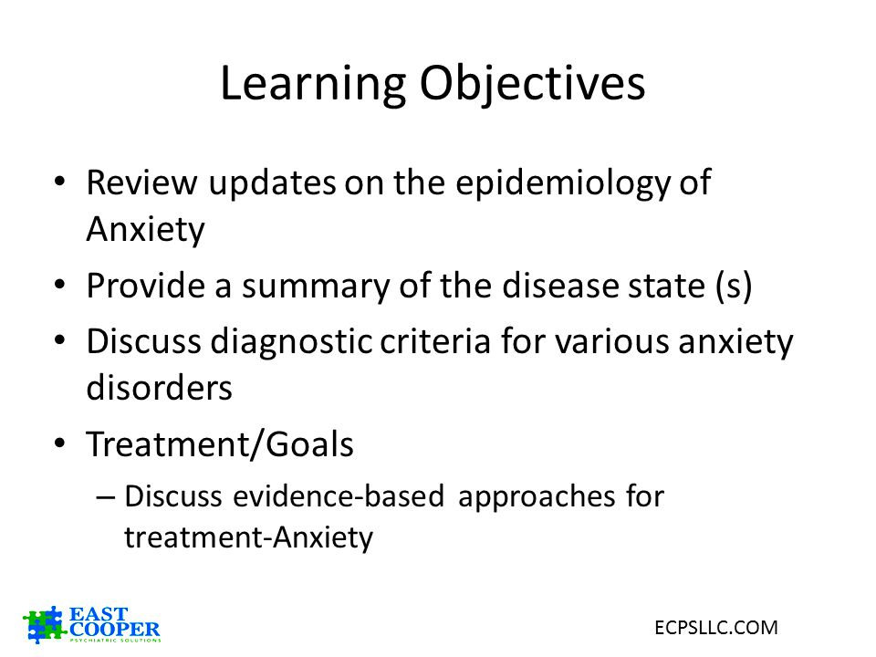 Learning Objectives Review updates on the epidemiology of Anxiety Provide a summary of the disease state (s) Discuss diagnostic criteria for various a