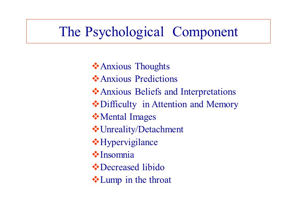 The Psychological Component  Anxious Thoughts  Anxious Predictions  Anxious Beliefs and Interpretations  Difficulty in Attention and Memory  Ment
