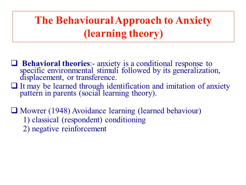 The Behavioural Approach to Anxiety (learning theory)  Behavioral theories:- anxiety is a conditional response to specific environmental stimuli foll
