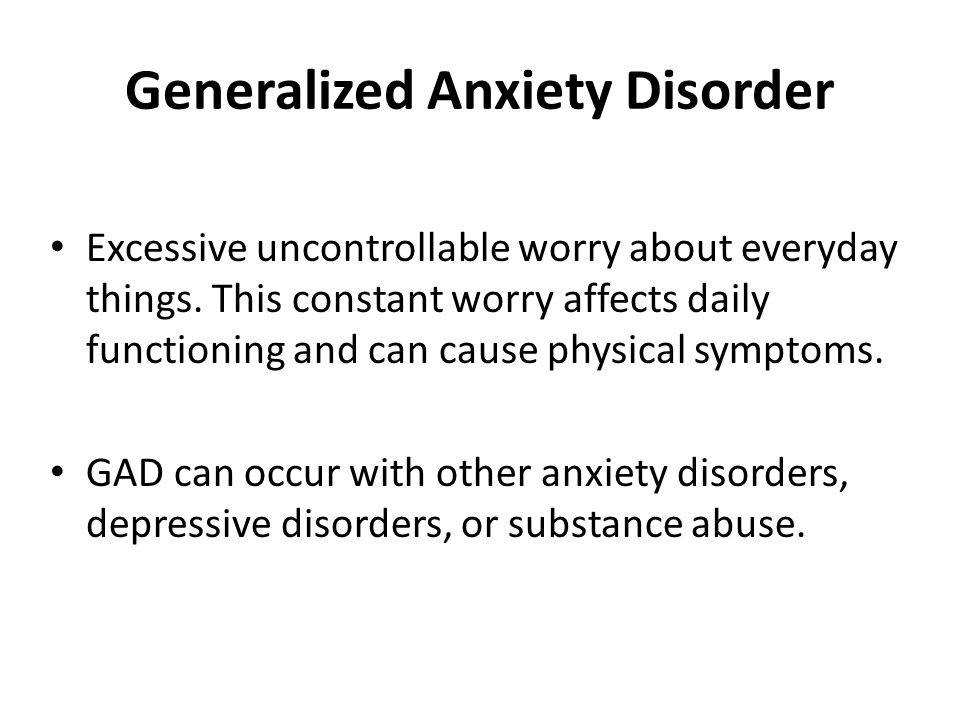 Generalized Anxiety Disorder Excessive uncontrollable worry about everyday things. This constant worry affects daily functioning and can cause physica