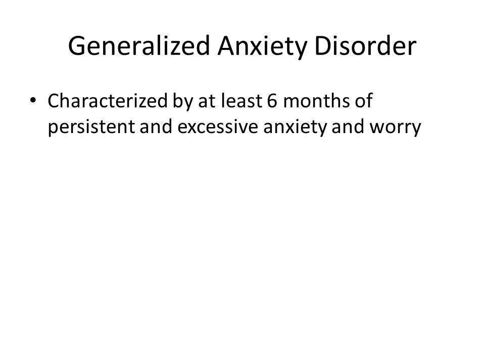 Generalized Anxiety Disorder Characterized by at least 6 months of persistent and excessive anxiety and worry