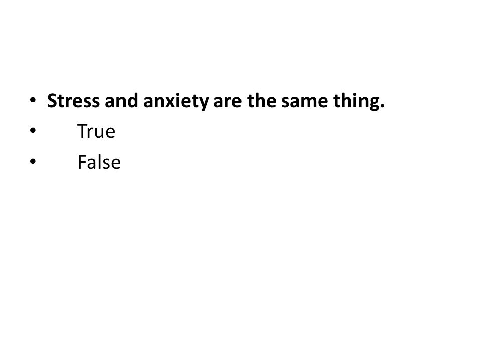 Stress and anxiety are the same thing. True False