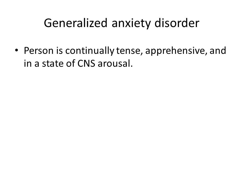 Generalized anxiety disorder Person is continually tense, apprehensive, and in a state of CNS arousal.