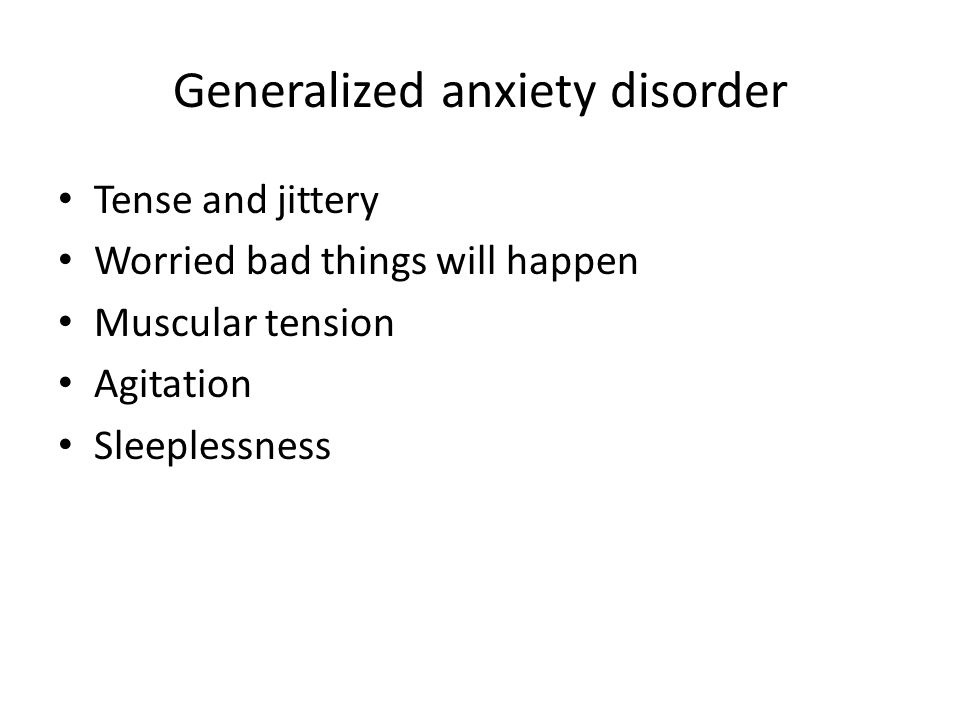 Generalized anxiety disorder Tense and jittery Worried bad things will happen Muscular tension Agitation Sleeplessness