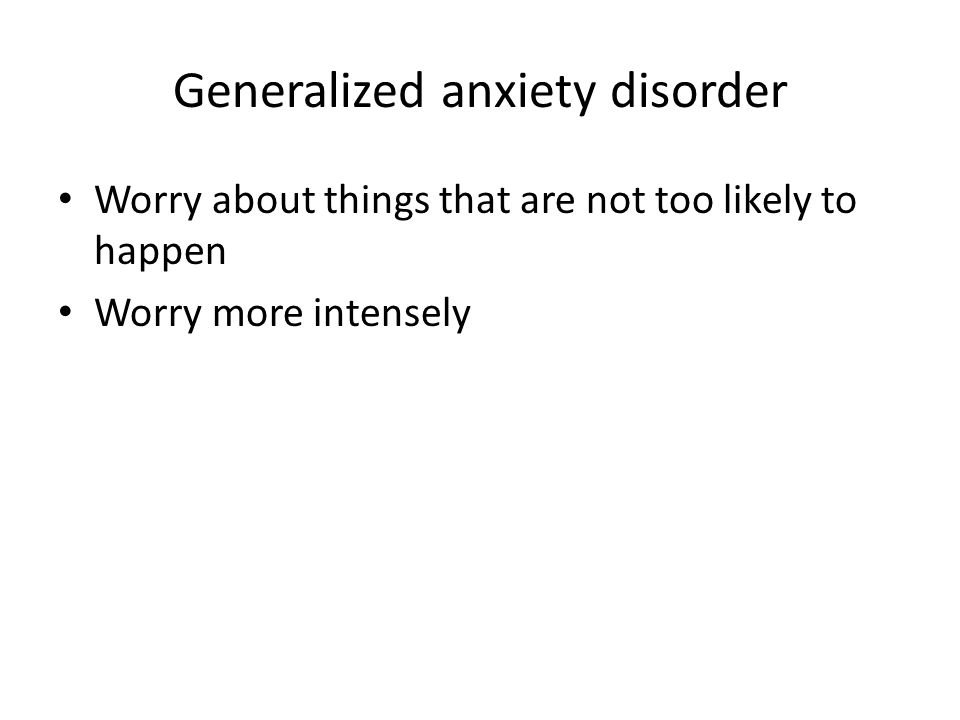 Generalized anxiety disorder Worry about things that are not too likely to happen Worry more intensely
