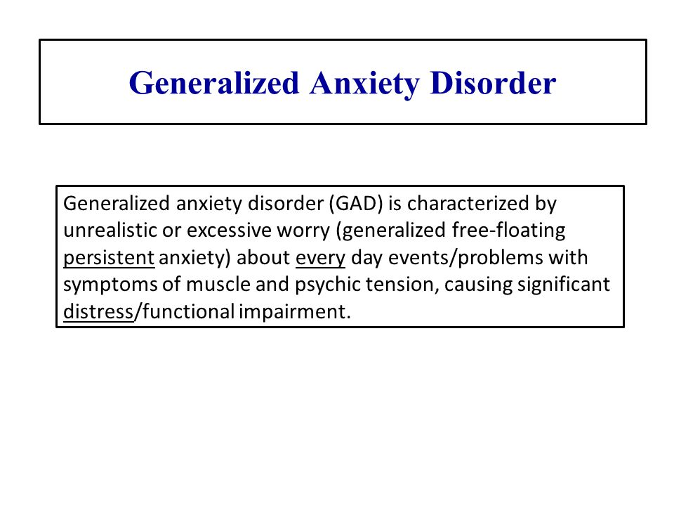 Generalized Anxiety Disorder Generalized anxiety disorder (GAD) is characterized by unrealistic or excessive worry (generalized free-floating persiste