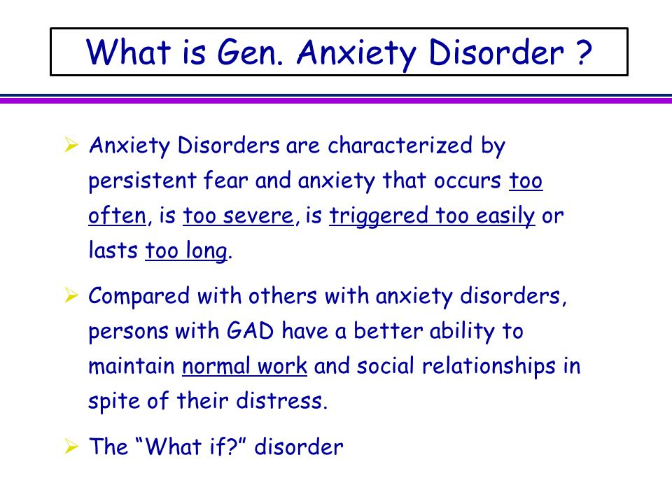 What is Gen. Anxiety Disorder ?  Anxiety Disorders are characterized by persistent fear and anxiety that occurs too often, is too severe, is triggere