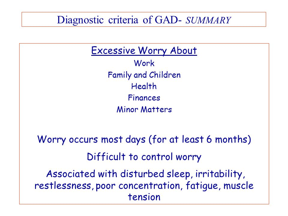 Diagnostic criteria of GAD- SUMMARY Excessive Worry About Work Family and Children Health Finances Minor Matters Worry occurs most days (for at least