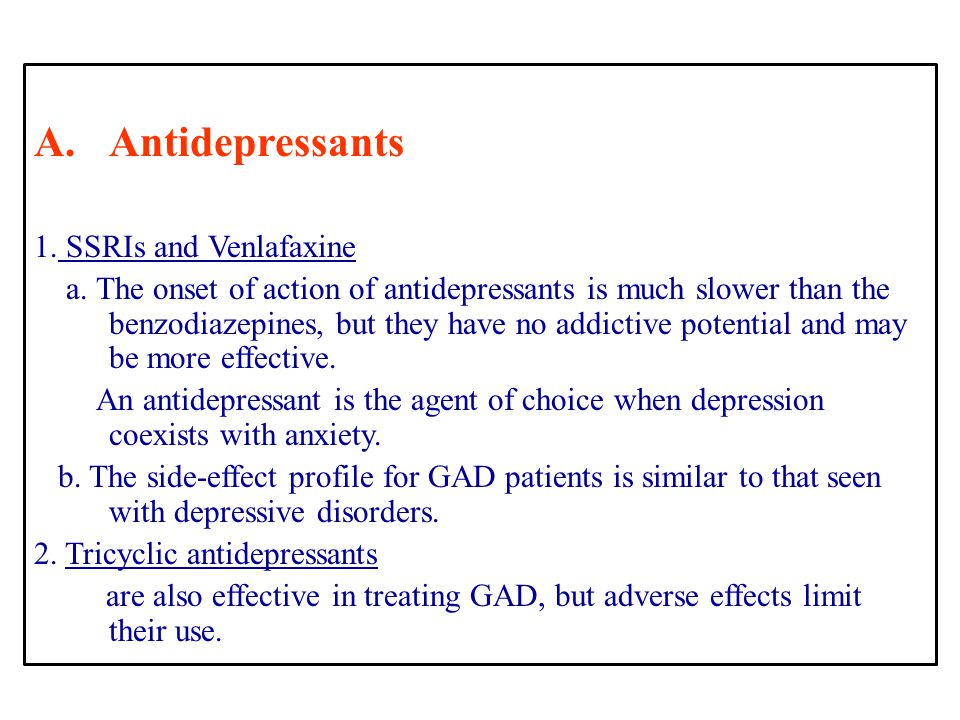 A.Antidepressants 1. SSRIs and Venlafaxine a. The onset of action of antidepressants is much slower than the benzodiazepines, but they have no addicti