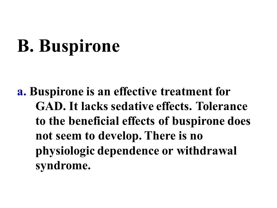 B. Buspirone a. Buspirone is an effective treatment for GAD. It lacks sedative effects. Tolerance to the beneficial effects of buspirone does not seem