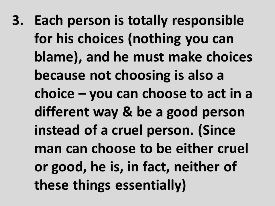 3.Each person is totally responsible for his choices (nothing you can blame), and he must make choices because not choosing is also a choice – you can