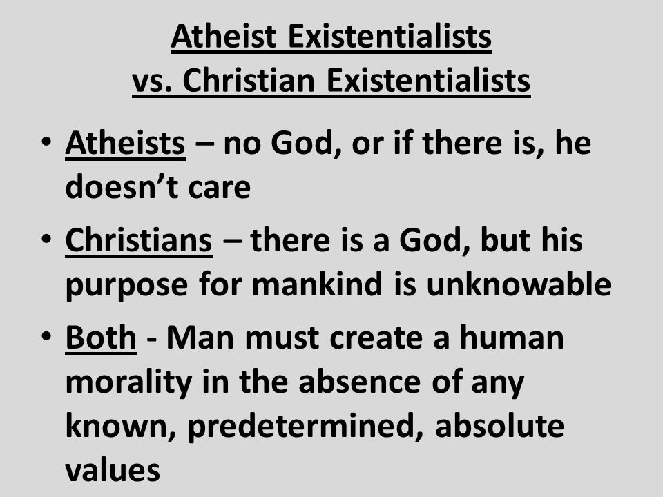 Atheist Existentialists vs. Christian Existentialists Atheists – no God, or if there is, he doesn't care Christians – there is a God, but his purpose