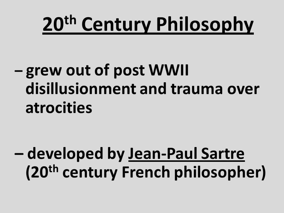 20 th Century Philosophy – grew out of post WWII disillusionment and trauma over atrocities – developed by Jean-Paul Sartre (20 th century French phil