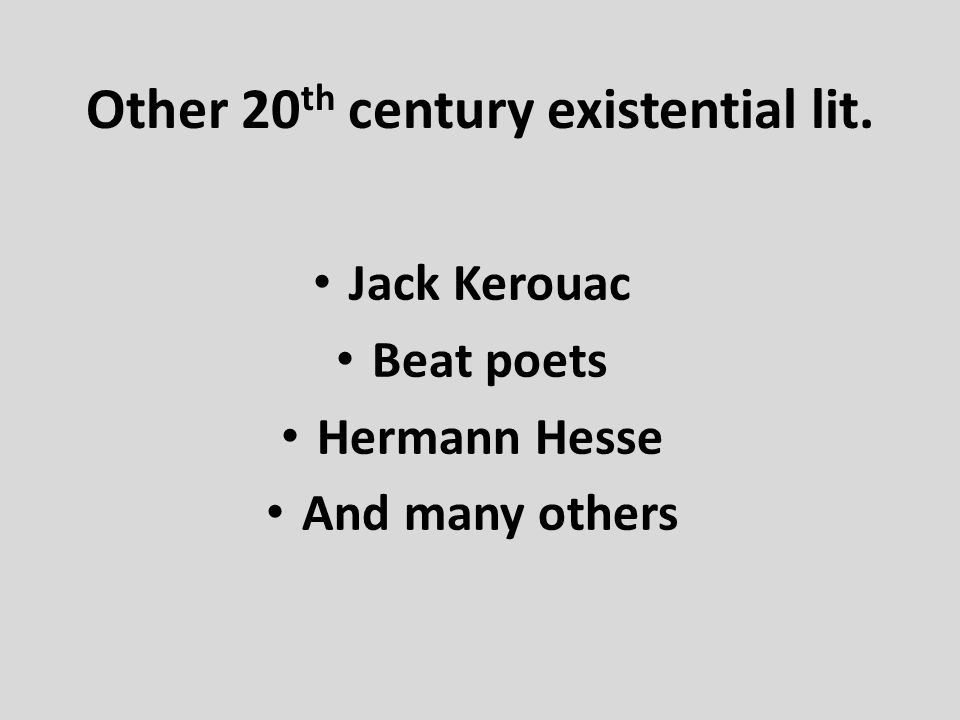 Other 20 th century existential lit. Jack Kerouac Beat poets Hermann Hesse And many others
