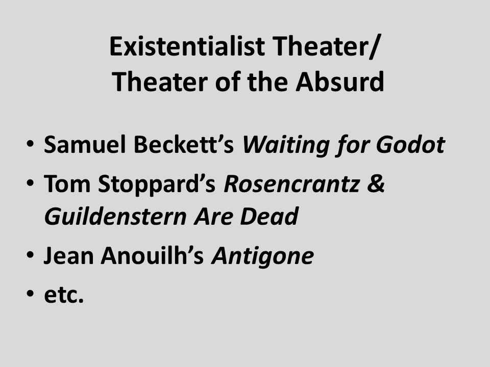 Existentialist Theater/ Theater of the Absurd Samuel Beckett's Waiting for Godot Tom Stoppard's Rosencrantz & Guildenstern Are Dead Jean Anouilh's Ant