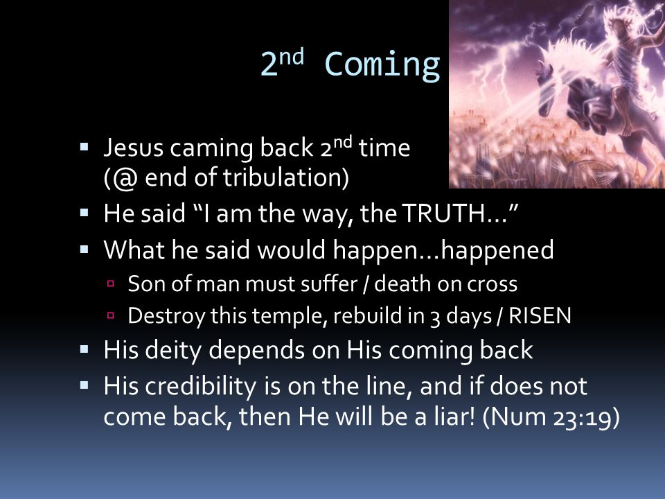 2 nd Coming  Jesus caming back 2 nd time (@ end of tribulation)  He said I am the way, the TRUTH…  What he said would happen…happened  Son of man must suffer / death on cross  Destroy this temple, rebuild in 3 days / RISEN  His deity depends on His coming back  His credibility is on the line, and if does not come back, then He will be a liar.