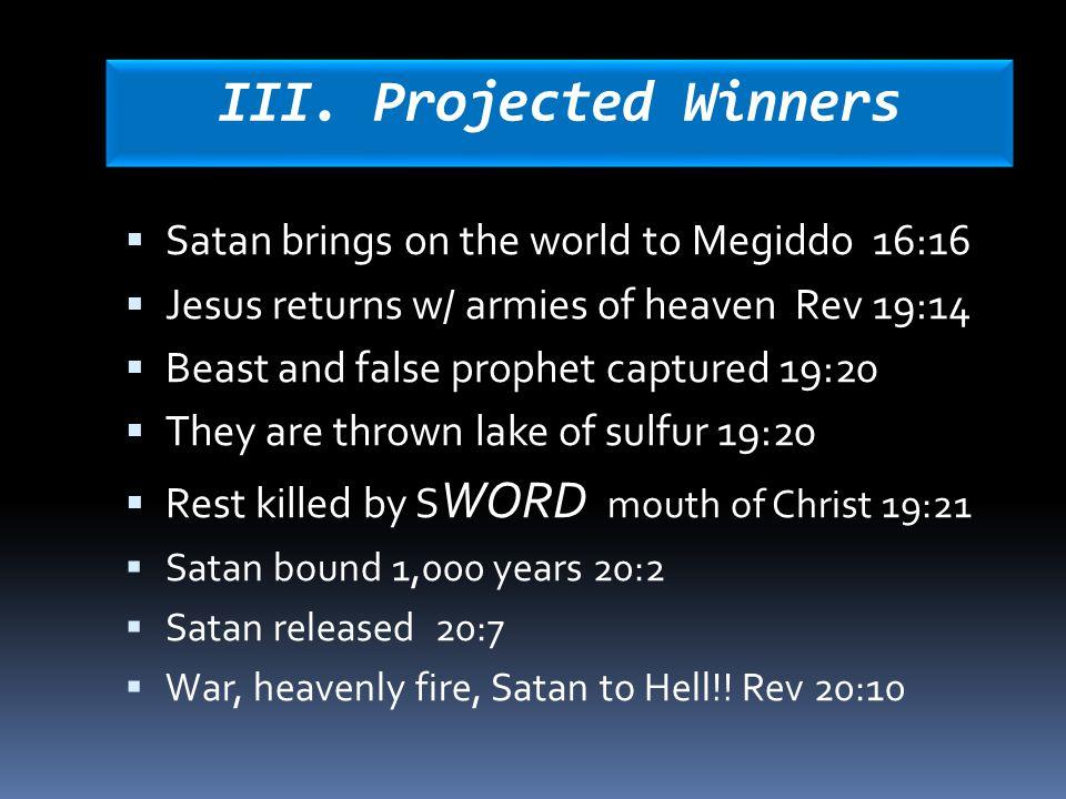III. Projected Winners  Satan brings on the world to Megiddo 16:16  Jesus returns w/ armies of heaven Rev 19:14  Beast and false prophet captured 1