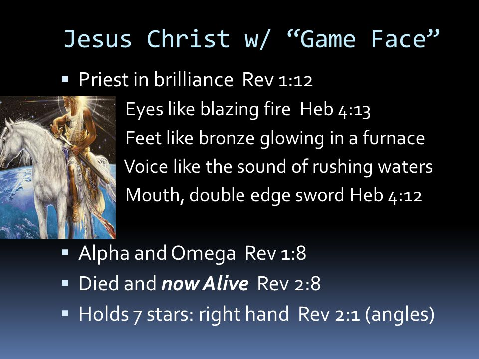 Jesus Christ w/ Game Face  Priest in brilliance Rev 1:12  Eyes like blazing fire Heb 4:13  Feet like bronze glowing in a furnace  Voice like the sound of rushing waters  Mouth, double edge sword Heb 4:12  Alpha and Omega Rev 1:8  Died and now Alive Rev 2:8  Holds 7 stars: right hand Rev 2:1 (angles)