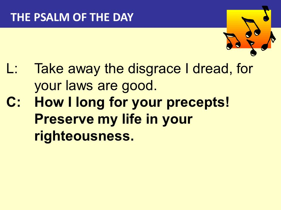 THE PSALM OF THE DAY L:Take away the disgrace I dread, for your laws are good. C:How I long for your precepts! Preserve my life in your righteousness.